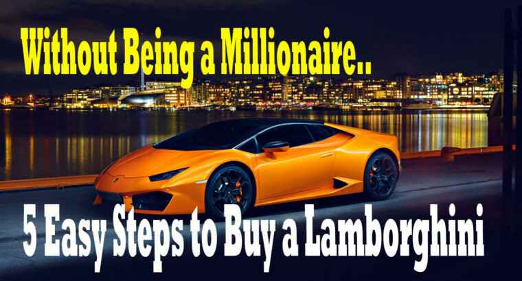 5 Easy Steps to Buy a Lamborghini.. Without Being a Millionaire